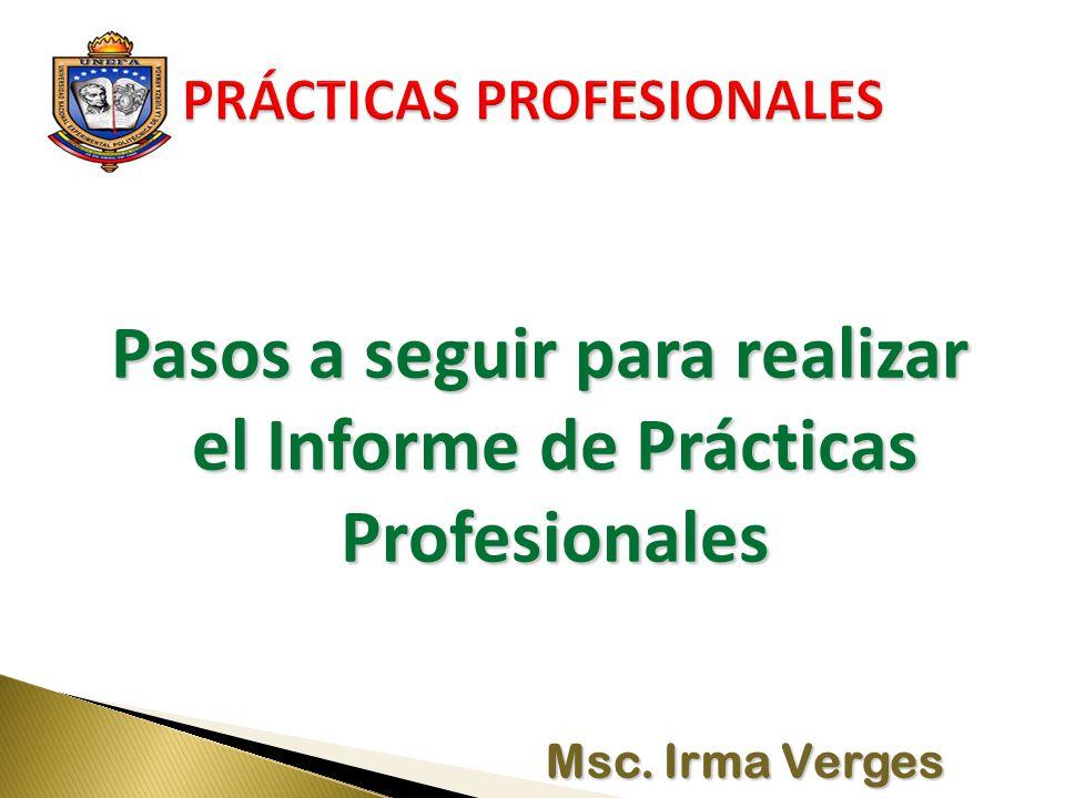 Pasos a seguir para realizar el Informe de Prácticas Profesionales Msc. Irma Verges