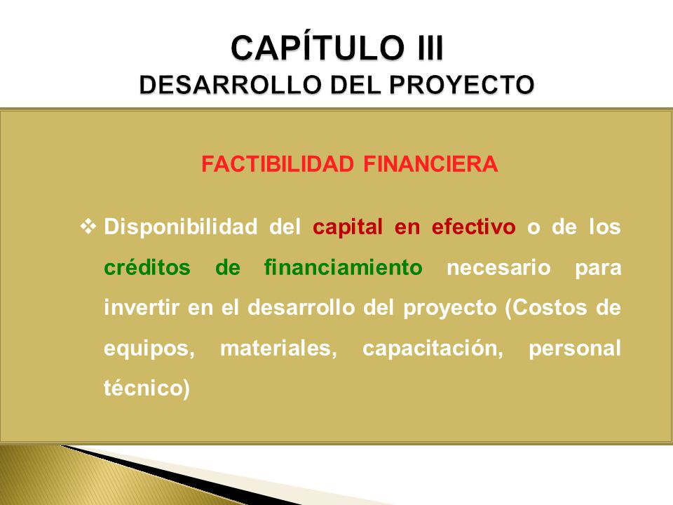 FACTIBILIDAD FINANCIERA Disponibilidad del capital en efectivo o de los créditos de financiamiento necesario para invertir en el desarrollo del proyec