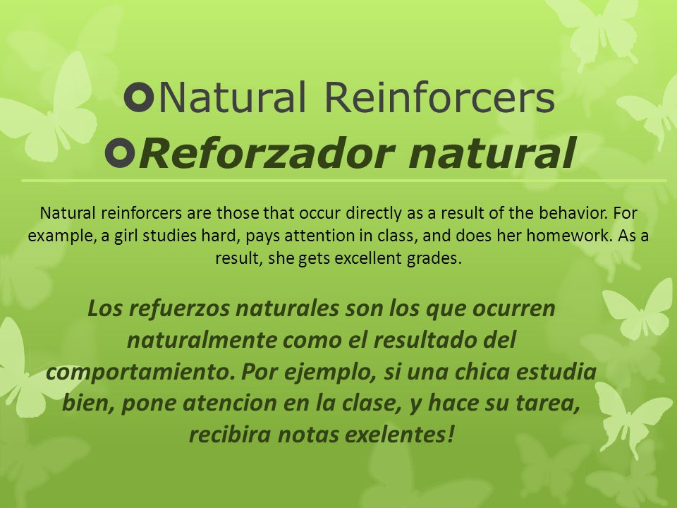 Natural Reinforcers Reforzador natural Natural reinforcers are those that occur directly as a result of the behavior. For example, a girl studies hard
