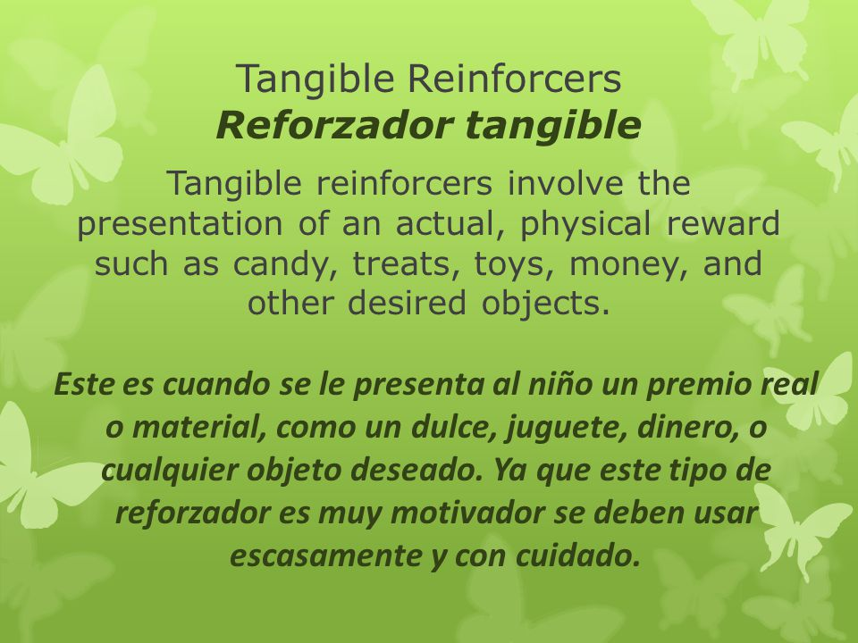 Tangible Reinforcers Reforzador tangible Tangible reinforcers involve the presentation of an actual, physical reward such as candy, treats, toys, mone