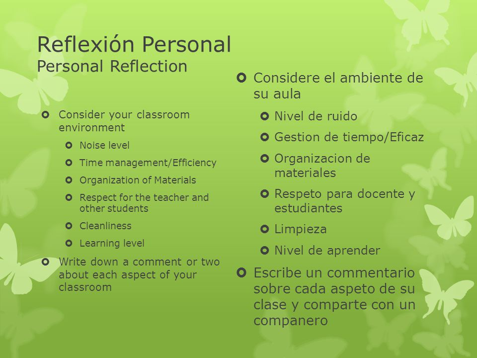 Reflexión Personal Personal Reflection Consider your classroom environment Noise level Time management/Efficiency Organization of Materials Respect fo