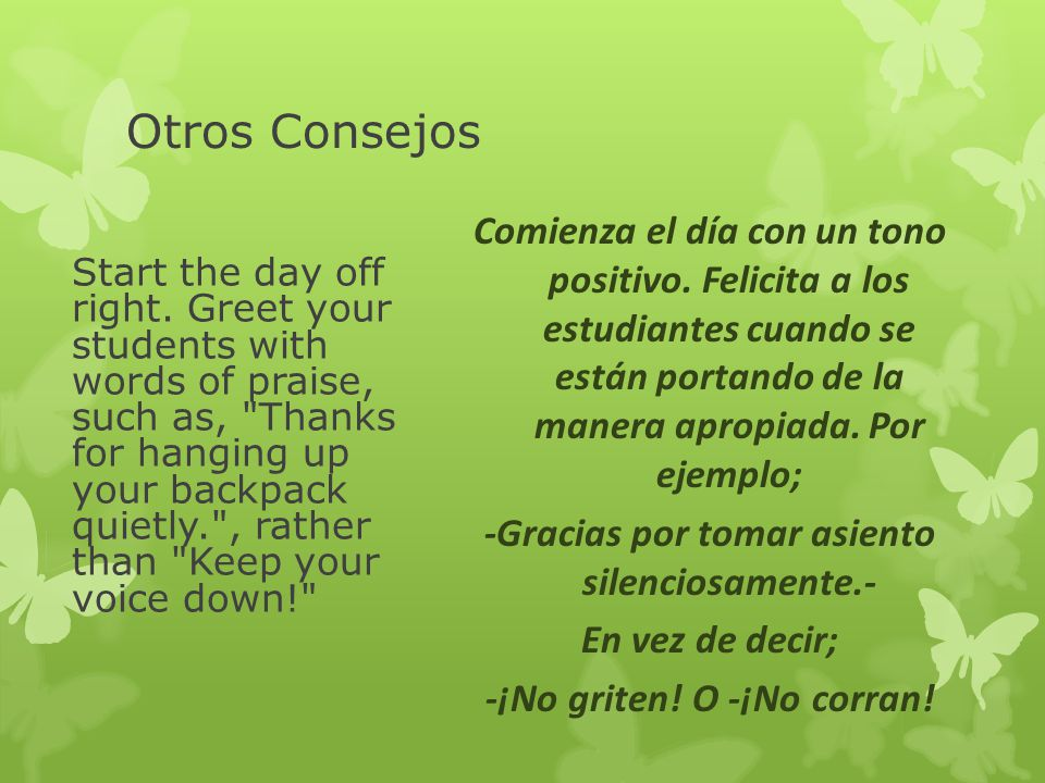 Otros Consejos Start the day off right. Greet your students with words of praise, such as,