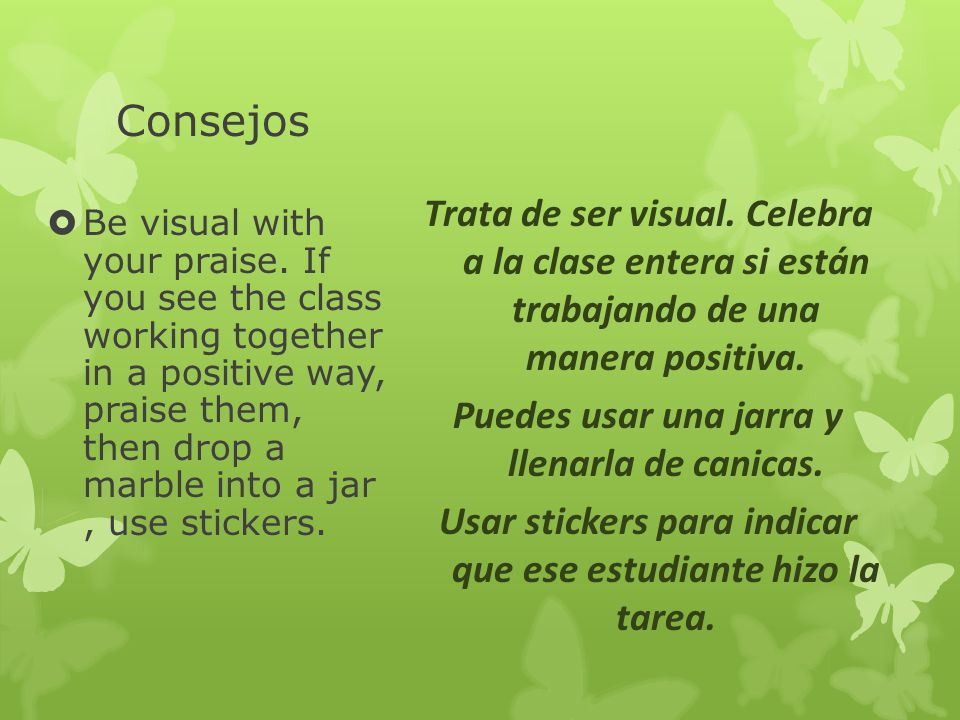 Consejos Be visual with your praise. If you see the class working together in a positive way, praise them, then drop a marble into a jar, use stickers