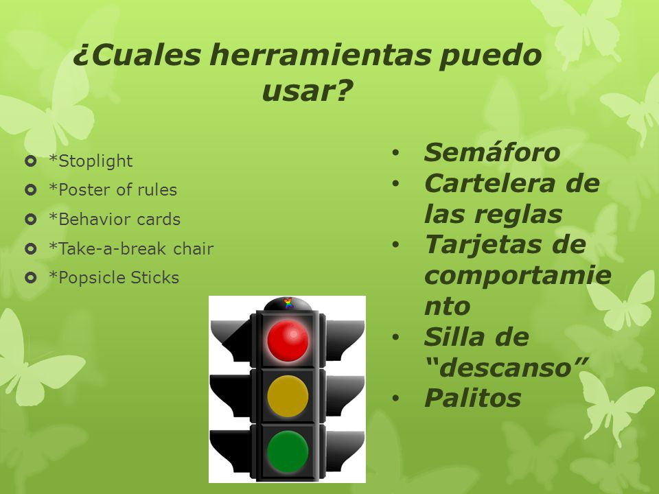 *Stoplight *Poster of rules *Behavior cards *Take-a-break chair *Popsicle Sticks ¿Cuales herramientas puedo usar? Semáforo Cartelera de las reglas Tar