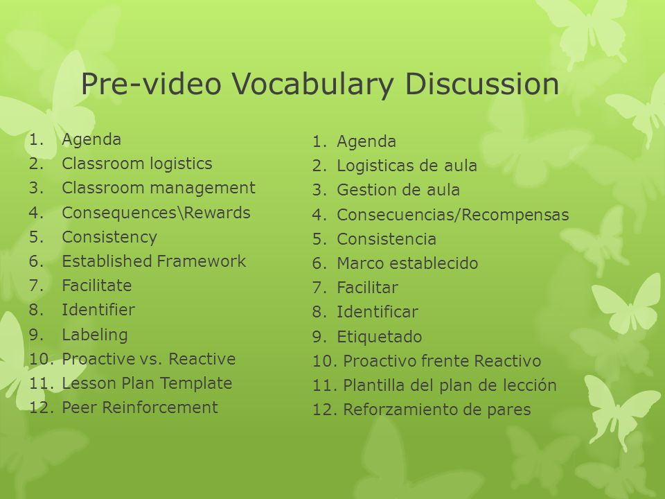 Pre-video Vocabulary Discussion 1.Agenda 2.Classroom logistics 3.Classroom management 4.Consequences\Rewards 5.Consistency 6.Established Framework 7.F