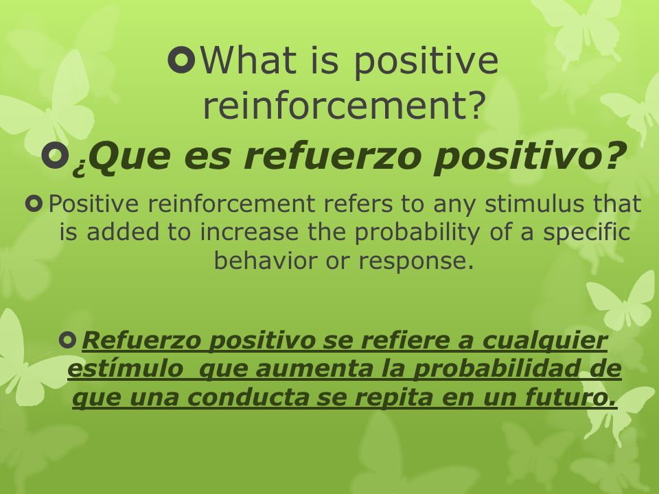 What is positive reinforcement? ¿ Que es refuerzo positivo? Positive reinforcement refers to any stimulus that is added to increase the probability of