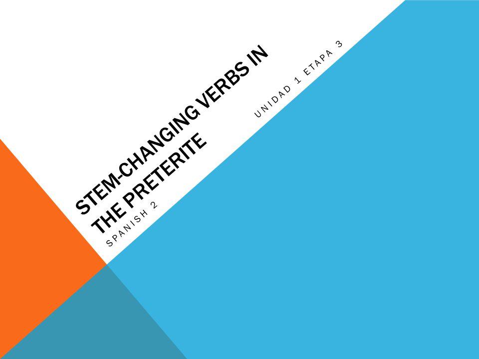STEM-CHANGING VERBS IN THE PRETERITE SPANISH 2 UNIDAD 1 ETAPA 3