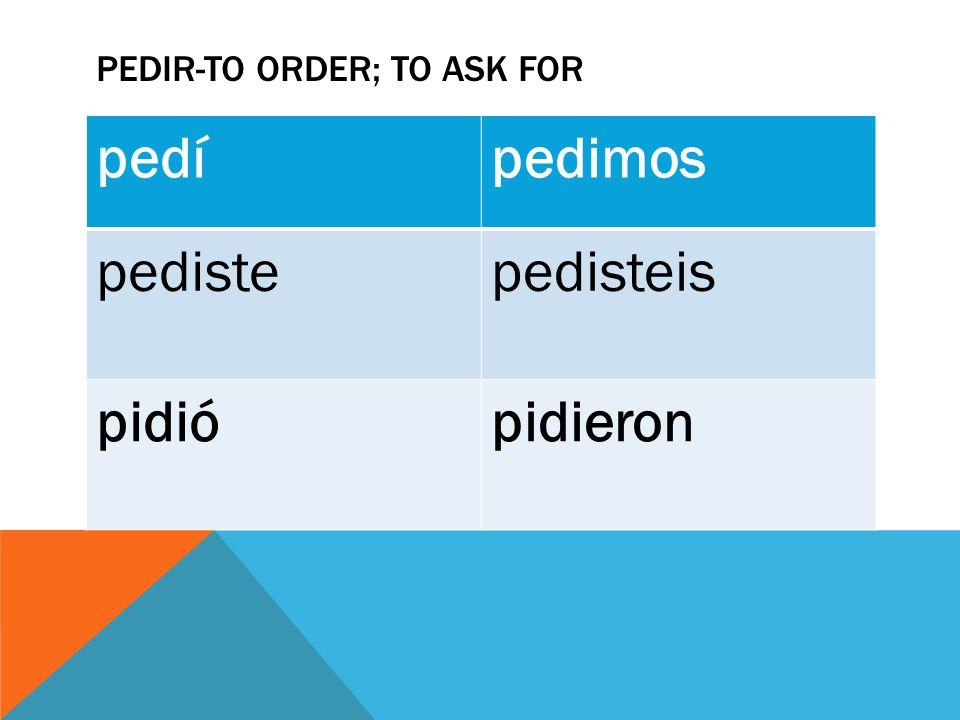 PEDIR-TO ORDER; TO ASK FOR pedípedimos pedistepedisteis pidiópidieron