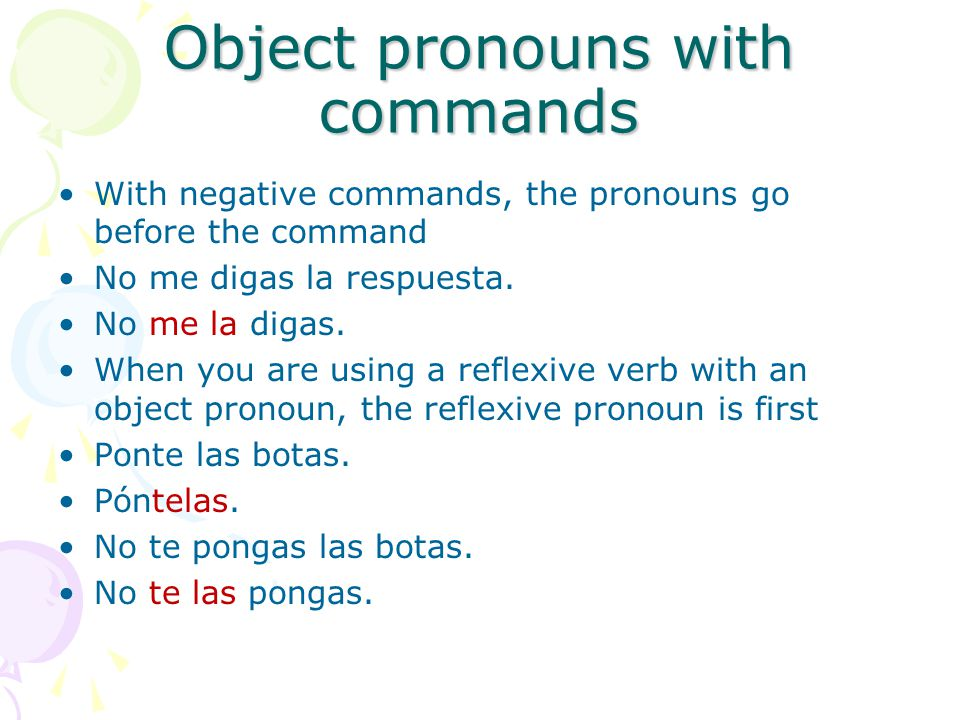 Object pronouns with commands With negative commands, the pronouns go before the command No me digas la respuesta. No me la digas. When you are using