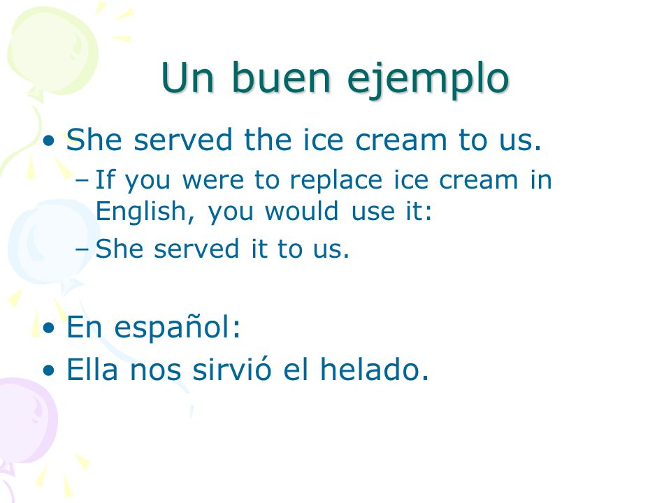 Un buen ejemplo She served the ice cream to us. –If you were to replace ice cream in English, you would use it: –She served it to us. En español: Ella