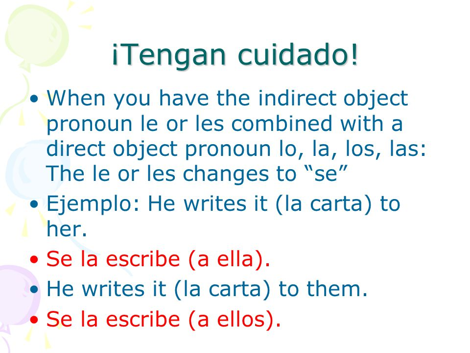 ¡Tengan cuidado! When you have the indirect object pronoun le or les combined with a direct object pronoun lo, la, los, las: The le or les changes to