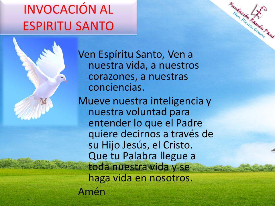 INVOCACIÓN AL ESPIRITU SANTO Ven Espíritu Santo, Ven a nuestra vida, a nuestros corazones, a nuestras conciencias. Mueve nuestra inteligencia y nuestr