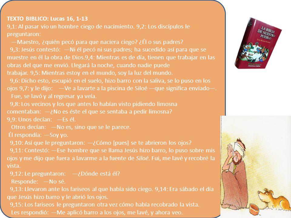 TEXTO BIBLICO: Lucas 16, 1-13 9,1: Al pasar vio un hombre ciego de nacimiento. 9,2: Los discípulos le preguntaron: Maestro, ¿quién pecó para que nacie