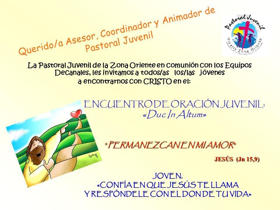 Querido/a Asesor, Coordinador y Animador de Pastoral Juvenil JOVEN, «CONFÍA EN QUE JESÚS TE LLAMA Y RESPÓNDELE CON EL DON DE TU VIDA» La Pastoral Juvenil de la Zona Oriente en comunión con los Equipos Decanales, les invitamos a todos/as los/las jóvenes a encontrarnos con CRISTO en el: ENCUENTRO DE ORACIÓN JUVENIL: «Duc In Altum» PERMANEZCAN EN MI AMORPERMANEZCAN EN MI AMOR JESÚS (Jn 15,9) JESÚS (Jn 15,9)