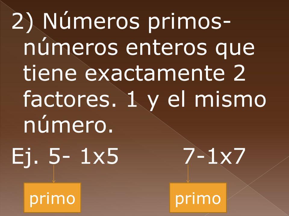 2) Números primos- números enteros que tiene exactamente 2 factores. 1 y el mismo número. Ej. 5- 1x57-1x7 primo