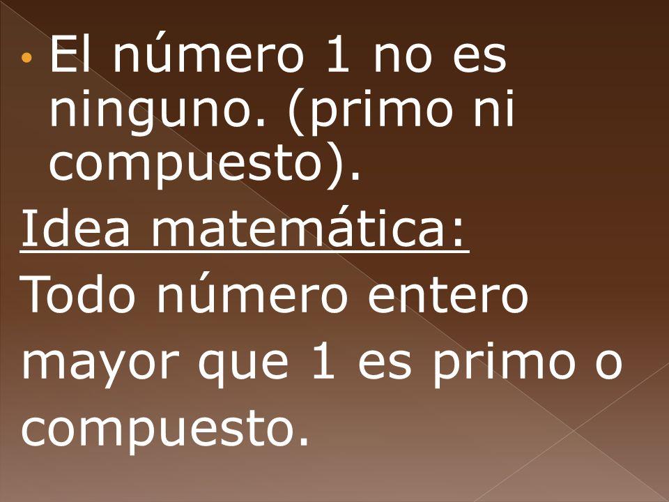 El número 1 no es ninguno. (primo ni compuesto). Idea matemática: Todo número entero mayor que 1 es primo o compuesto.