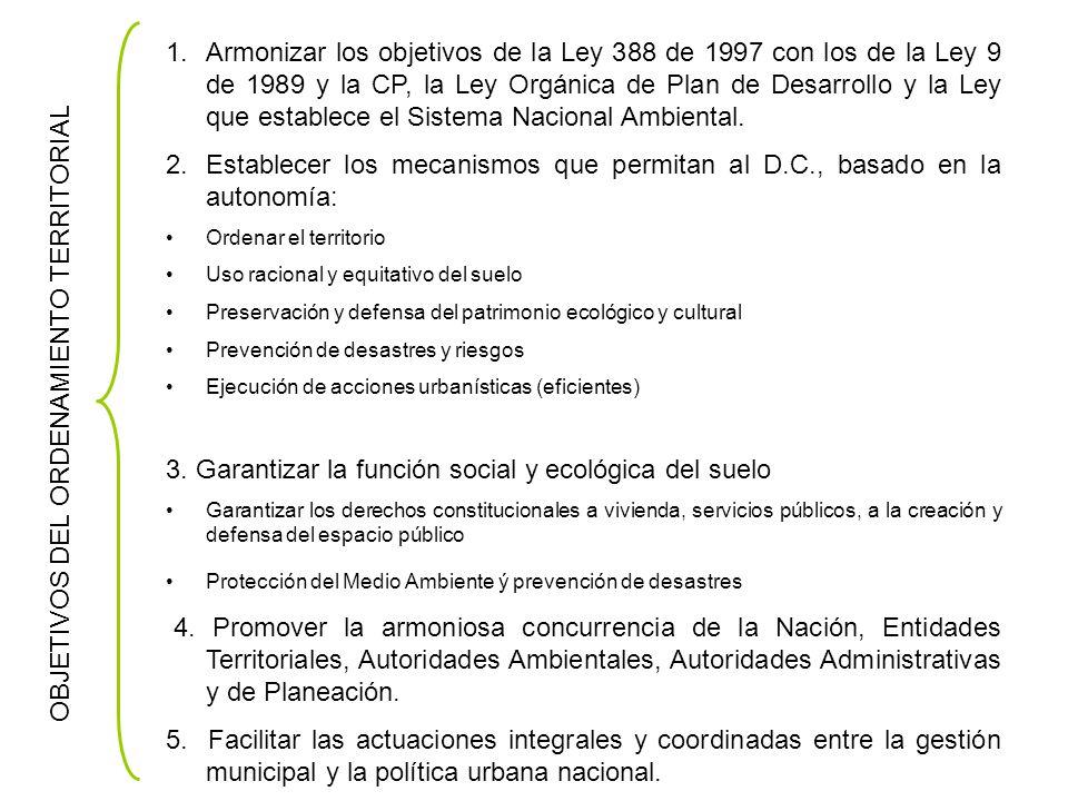 OBJETIVOS DEL ORDENAMIENTO TERRITORIAL 1.Armonizar los objetivos de la Ley 388 de 1997 con los de la Ley 9 de 1989 y la CP, la Ley Orgánica de Plan de Desarrollo y la Ley que establece el Sistema Nacional Ambiental.