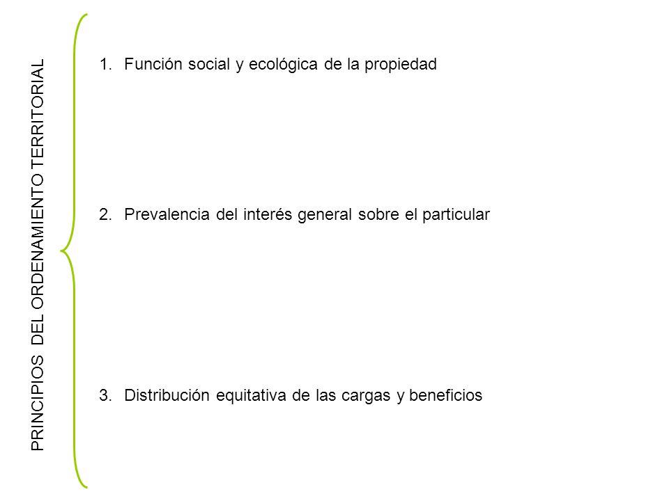PRINCIPIOS DEL ORDENAMIENTO TERRITORIAL 1.Función social y ecológica de la propiedad 2.Prevalencia del interés general sobre el particular 3.Distribución equitativa de las cargas y beneficios