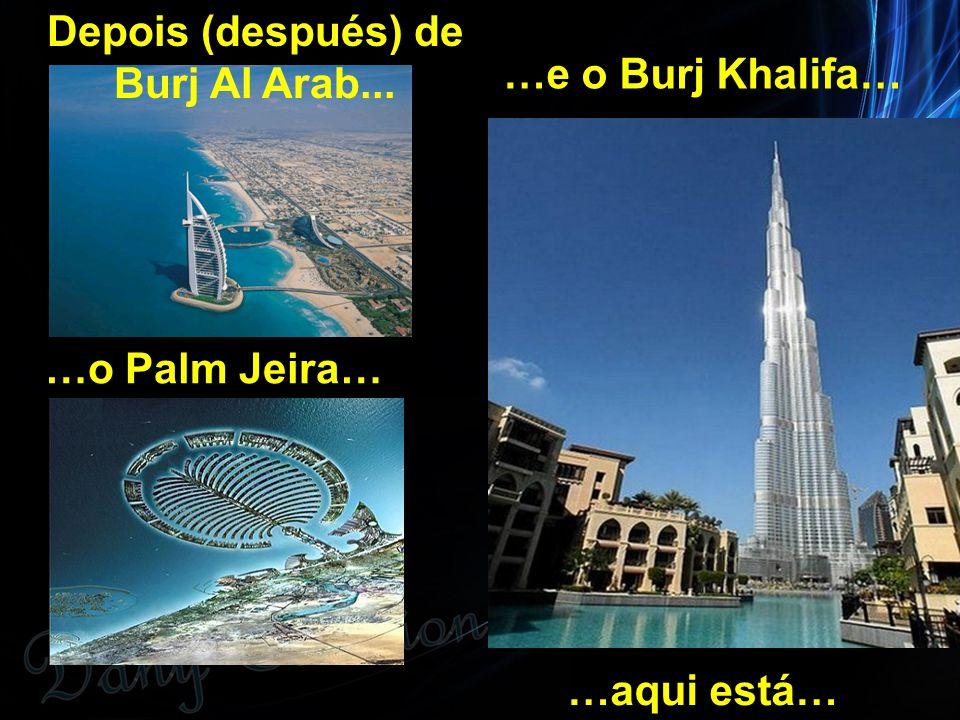 Depois (después) de Burj Al Arab... …o Palm Jeira… …e o Burj Khalifa… …aqui está…