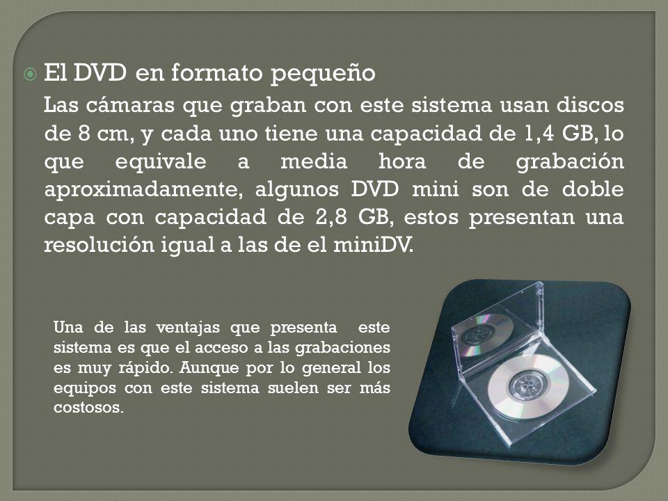 El DVD en formato pequeño Las cámaras que graban con este sistema usan discos de 8 cm, y cada uno tiene una capacidad de 1,4 GB, lo que equivale a media hora de grabación aproximadamente, algunos DVD mini son de doble capa con capacidad de 2,8 GB, estos presentan una resolución igual a las de el miniDV.