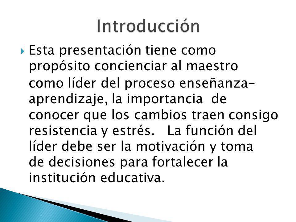 Esta presentación tiene como propósito concienciar al maestro como líder del proceso enseñanza- aprendizaje, la importancia de conocer que los cambios traen consigo resistencia y estrés.
