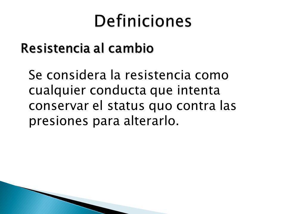 Resistencia al cambio Se considera la resistencia como cualquier conducta que intenta conservar el status quo contra las presiones para alterarlo.