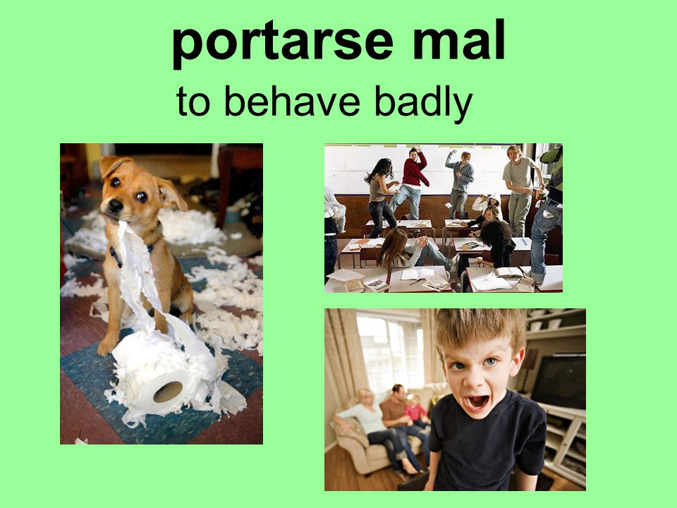 portarse mal to behave badly