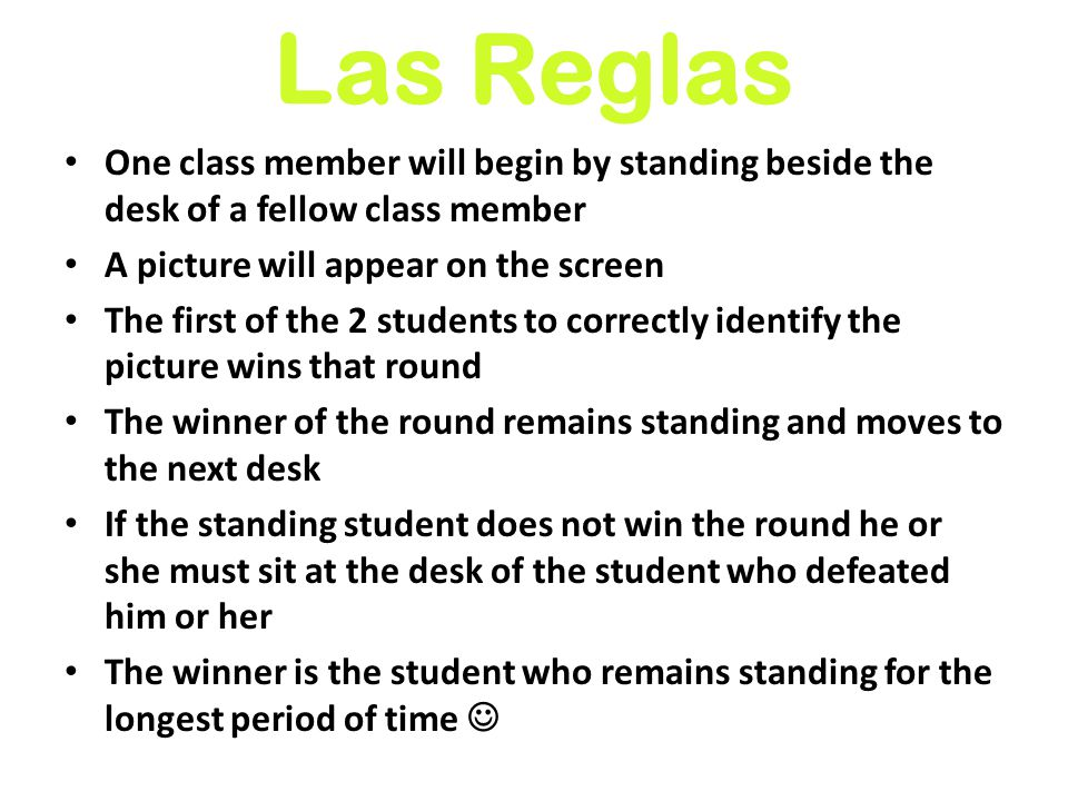 Las Reglas One class member will begin by standing beside the desk of a fellow class member A picture will appear on the screen The first of the 2 students to correctly identify the picture wins that round The winner of the round remains standing and moves to the next desk If the standing student does not win the round he or she must sit at the desk of the student who defeated him or her The winner is the student who remains standing for the longest period of time