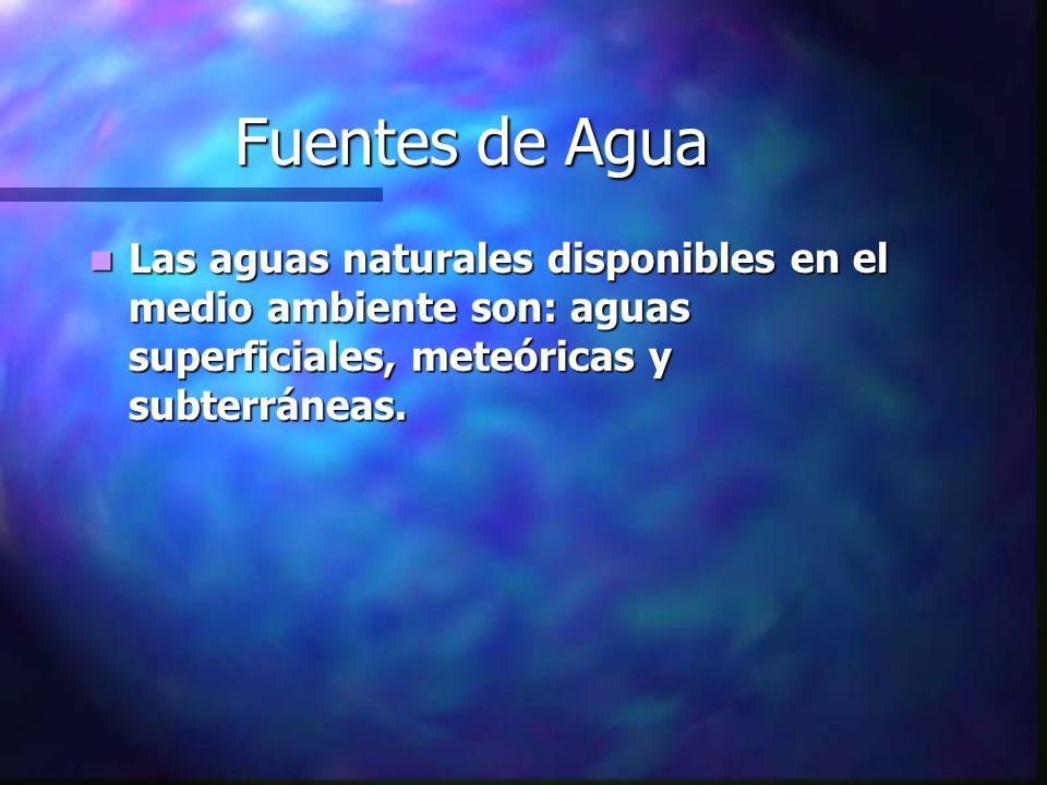 Fuentes de Agua Las aguas naturales disponibles en el medio ambiente son: aguas superficiales, meteóricas y subterráneas. Las aguas naturales disponib
