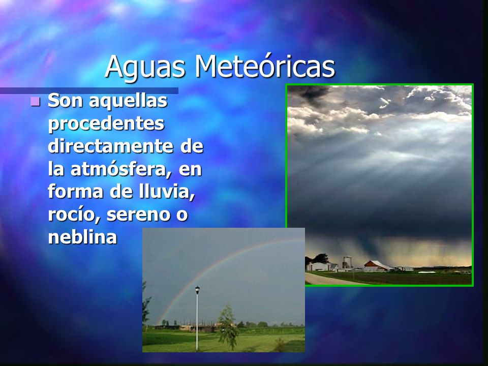 Aguas Meteóricas Son aquellas procedentes directamente de la atmósfera, en forma de lluvia, rocío, sereno o neblina Son aquellas procedentes directame