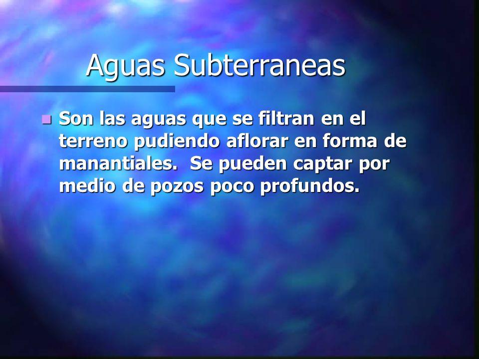 Aguas Subterraneas Son las aguas que se filtran en el terreno pudiendo aflorar en forma de manantiales. Se pueden captar por medio de pozos poco profu