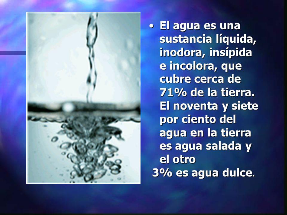 El agua es una sustancia líquida, inodora, insípida e incolora, que cubre cerca de 71% de la tierra. El noventa y siete por ciento del agua en la tier