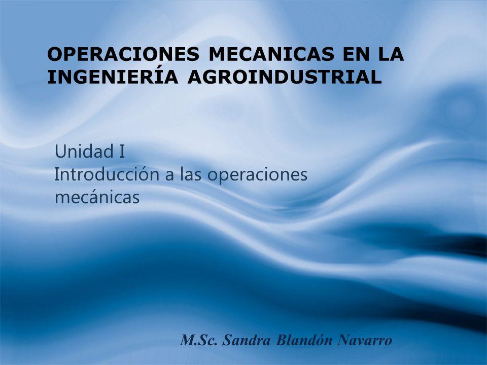 Unidad I Introducción a las operaciones mecánicas OPERACIONES MECANICAS EN LA INGENIERÍA AGROINDUSTRIAL M.Sc. Sandra Blandón Navarro