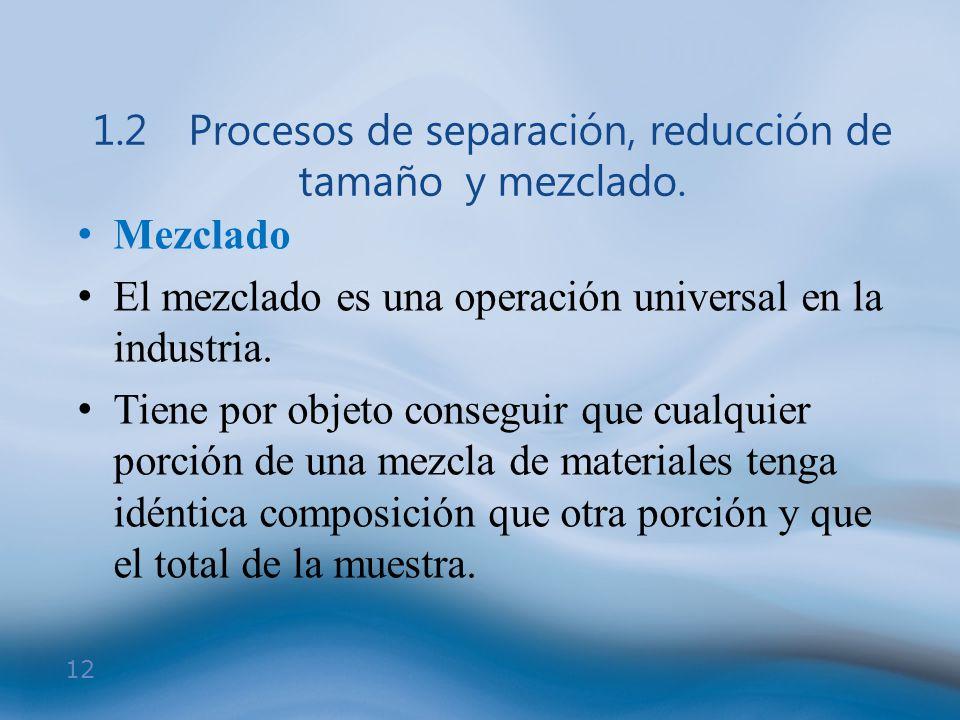 12 1.2Procesos de separación, reducción de tamaño y mezclado. Mezclado El mezclado es una operación universal en la industria. Tiene por objeto conseg