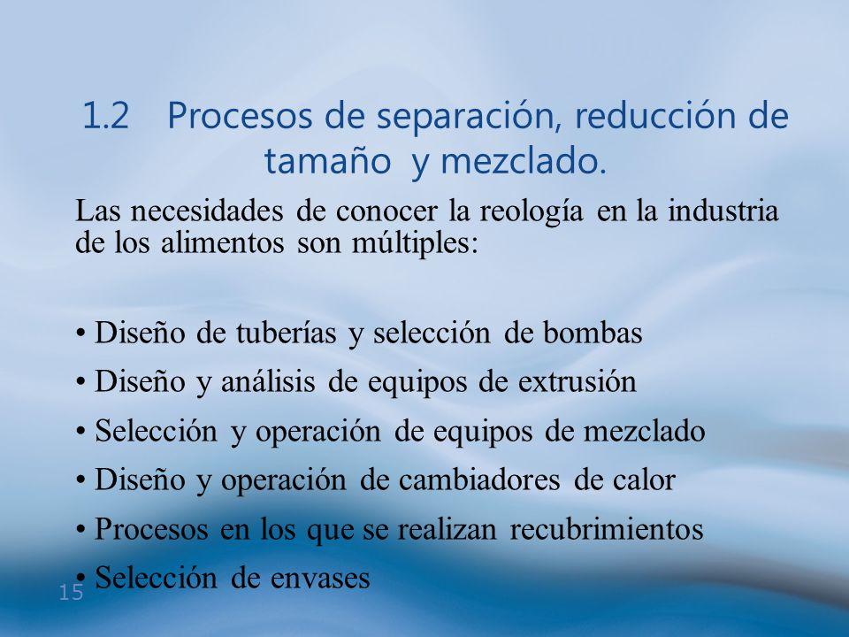 15 1.2Procesos de separación, reducción de tamaño y mezclado. Las necesidades de conocer la reología en la industria de los alimentos son múltiples: D