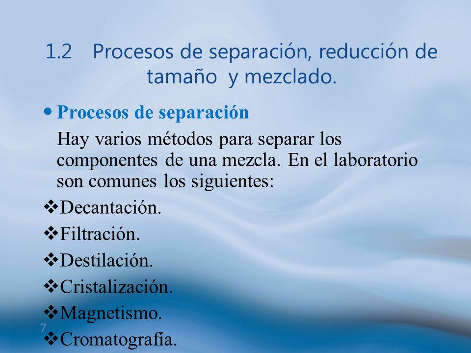 7 1.2Procesos de separación, reducción de tamaño y mezclado. Procesos de separación Hay varios métodos para separar los componentes de una mezcla. En
