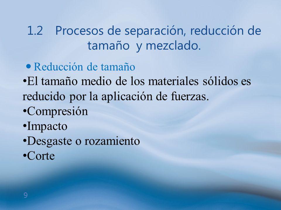 9 1.2Procesos de separación, reducción de tamaño y mezclado. Reducción de tamaño El tamaño medio de los materiales sólidos es reducido por la aplicaci