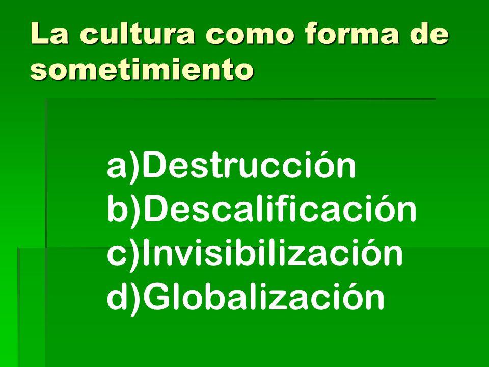 La cultura como forma de sometimiento a)Destrucción b)Descalificación c)Invisibilización d)Globalización