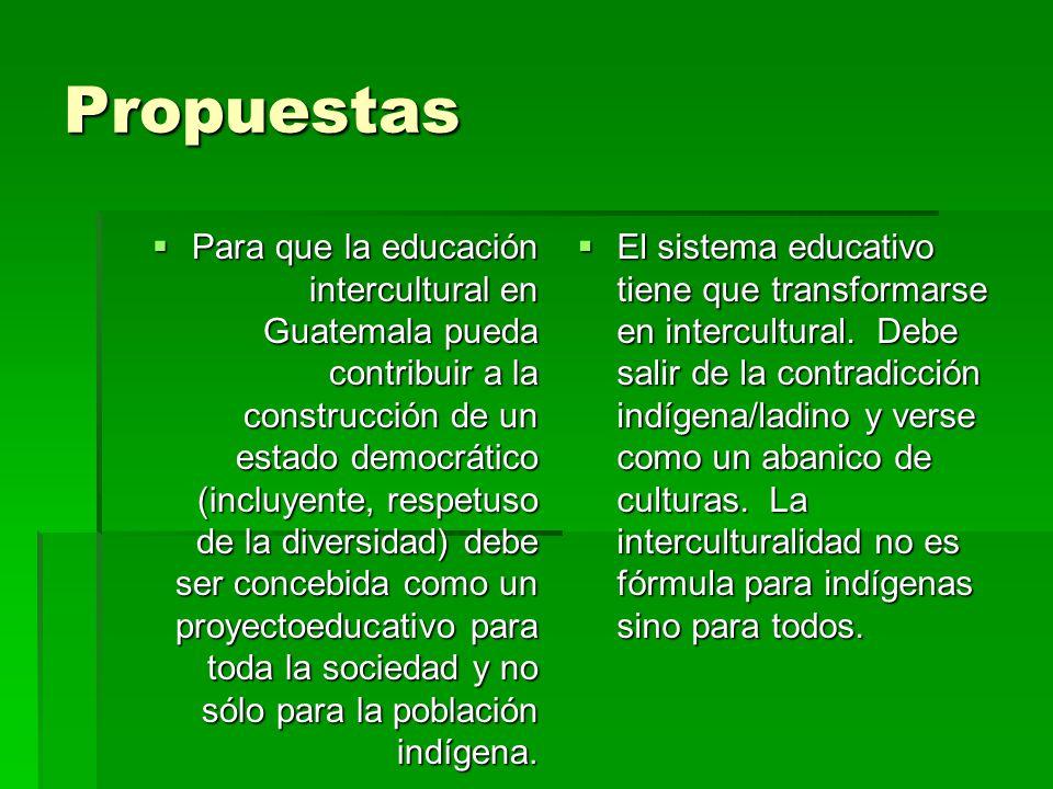 Propuestas Para que la educación intercultural en Guatemala pueda contribuir a la construcción de un estado democrático (incluyente, respetuso de la diversidad) debe ser concebida como un proyectoeducativo para toda la sociedad y no sólo para la población indígena.
