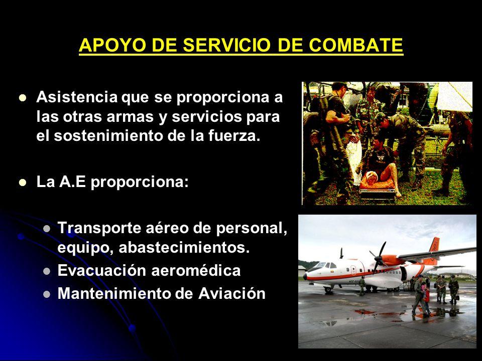 APOYO DE SERVICIO DE COMBATE Asistencia que se proporciona a las otras armas y servicios para el sostenimiento de la fuerza. La A.E proporciona: Trans