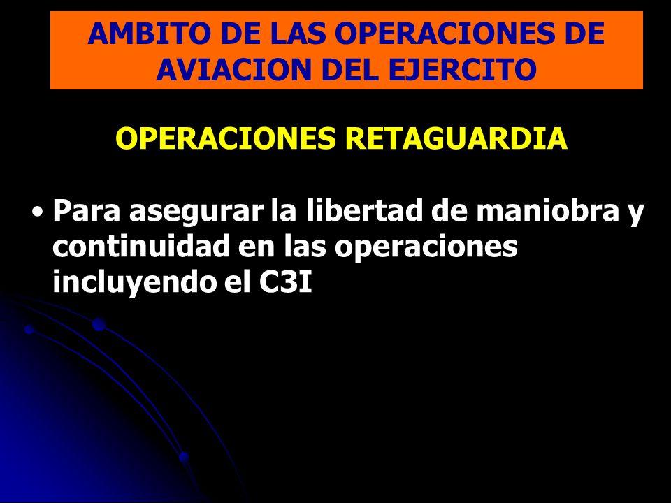 OPERACIONES RETAGUARDIA Para asegurar la libertad de maniobra y continuidad en las operaciones incluyendo el C3I AMBITO DE LAS OPERACIONES DE AVIACION DEL EJERCITO