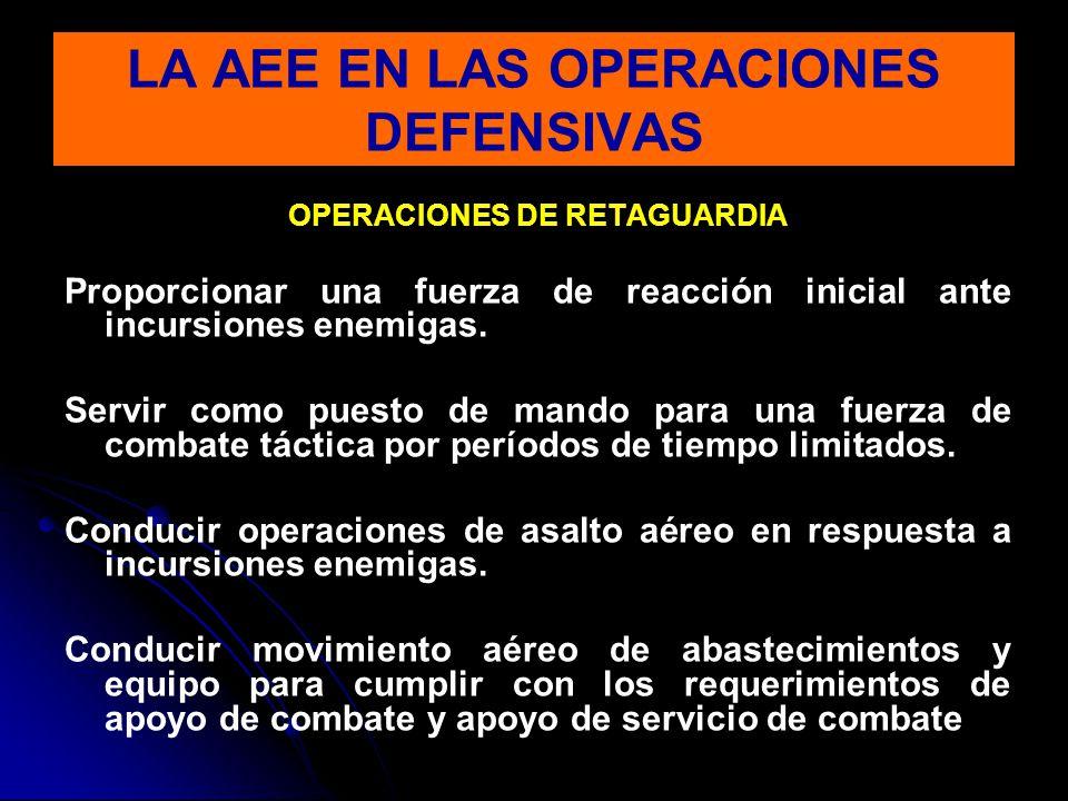 OPERACIONES DE RETAGUARDIA Proporcionar una fuerza de reacción inicial ante incursiones enemigas. Servir como puesto de mando para una fuerza de comba