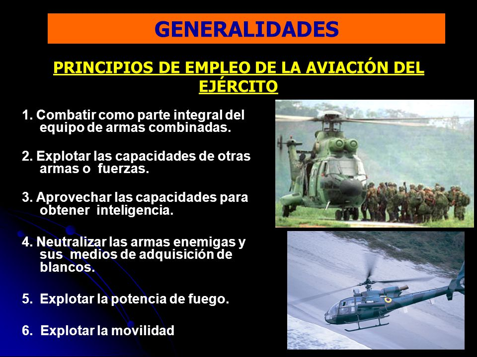GENERALIDADES PRINCIPIOS DE EMPLEO DE LA AVIACIÓN DEL EJÉRCITO 1. Combatir como parte integral del equipo de armas combinadas. 2. Explotar las capacid