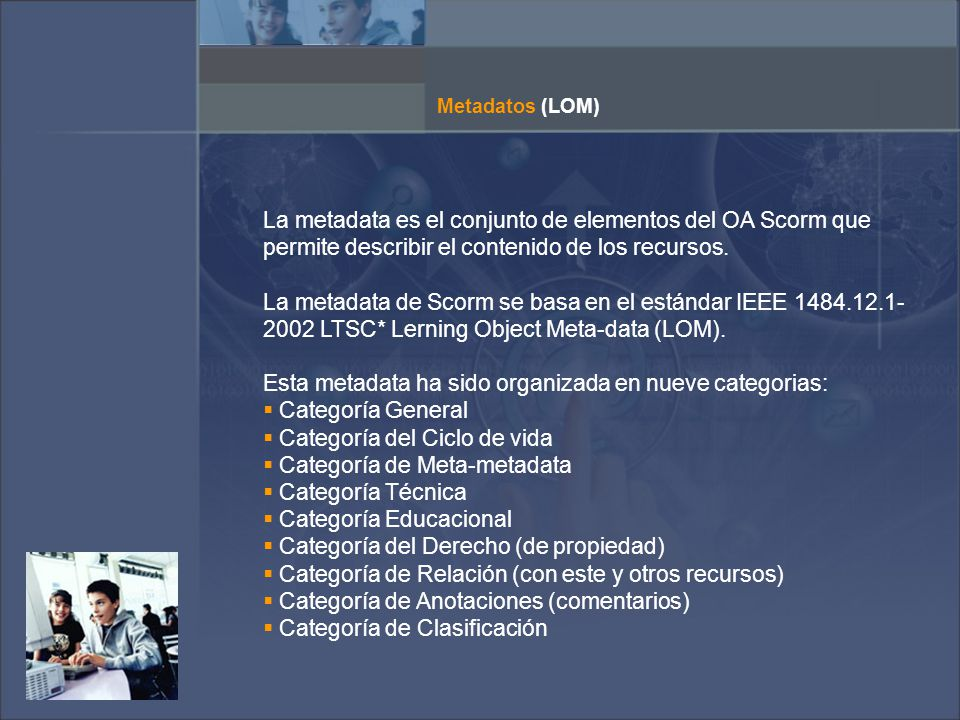 Metadatos (LOM) La metadata es el conjunto de elementos del OA Scorm que permite describir el contenido de los recursos.