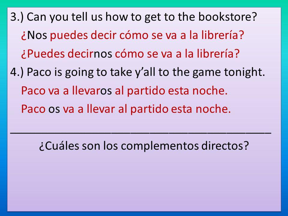 3.) Can you tell us how to get to the bookstore? ¿Nos puedes decir cómo se va a la librería? ¿Puedes decirnos cómo se va a la librería? 4.) Paco is go