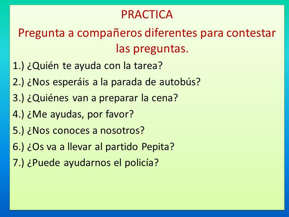 PRACTICA Pregunta a compañeros diferentes para contestar las preguntas. 1.) ¿Quién te ayuda con la tarea? 2.) ¿Nos esperáis a la parada de autobús? 3.