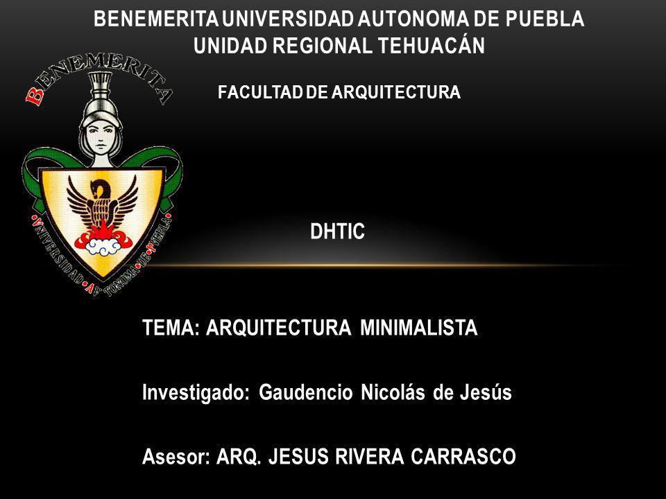 DHTIC TEMA: ARQUITECTURA MINIMALISTA Investigado: Gaudencio Nicolás de Jesús Asesor: ARQ. JESUS RIVERA CARRASCO BENEMERITA UNIVERSIDAD AUTONOMA DE PUE