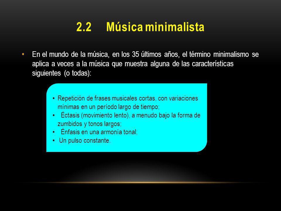 2.2 Música minimalista En el mundo de la música, en los 35 últimos años, el término minimalismo se aplica a veces a la música que muestra alguna de la
