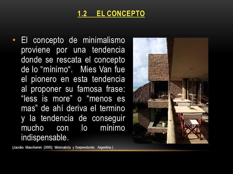 1.2 EL CONCEPTO El concepto de minimalismo proviene por una tendencia donde se rescata el concepto de lo mínimo. Mies Van fue el pionero en esta tende