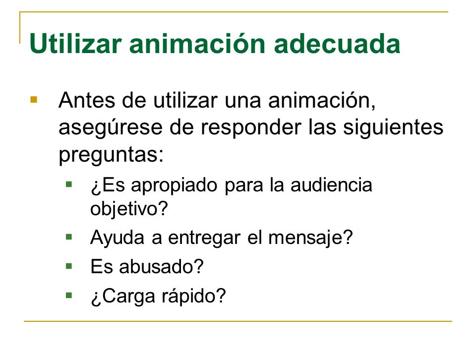 Utilizar animación adecuada Antes de utilizar una animación, asegúrese de responder las siguientes preguntas: ¿Es apropiado para la audiencia objetivo